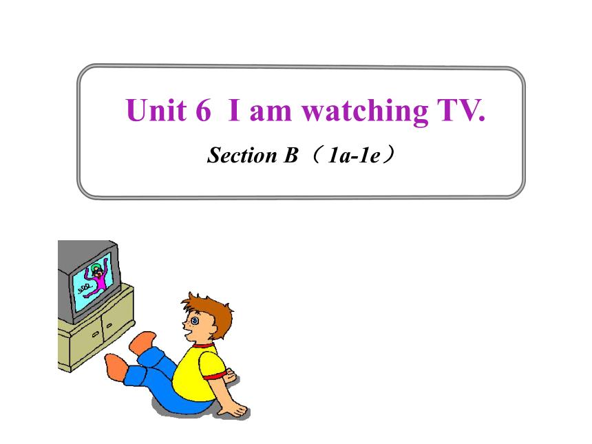 人教版七下英语Unit 6 I am watching TV Section B( 1a-1e)课件(16张ppt)