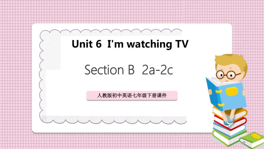 七下英语:Unit 6  I'm watching TV SectionB 2a-2c PPT(课件共41张)